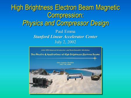 Paul Emma Stanford Linear Accelerator Center July 2, 2002 Paul Emma Stanford Linear Accelerator Center July 2, 2002 High Brightness Electron Beam Magnetic.