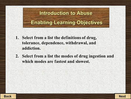 Introduction to Abuse Enabling Learning Objectives 1.Select from a list the definitions of drug, tolerance, dependence, withdrawal, and addiction. 2.Select.