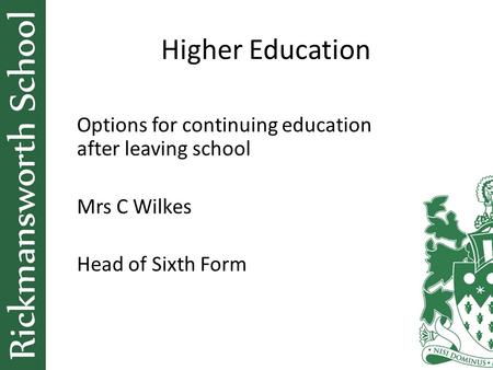 Higher Education Options for continuing education after leaving school Mrs C Wilkes Head of Sixth Form.