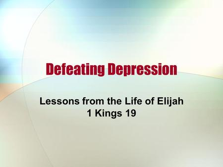 Defeating Depression Lessons from the Life of Elijah 1 Kings 19.