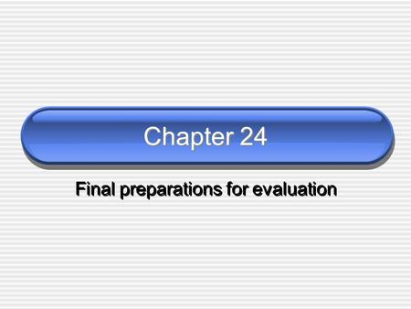 Chapter 24 Final preparations for evaluation. Completing preparations Geez, I thought we were all ready… This chapter dots the i's and crosses the t's.