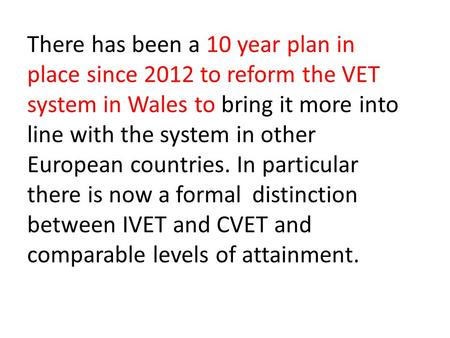 There has been a 10 year plan in place since 2012 to reform the VET system in Wales to bring it more into line with the system in other European countries.