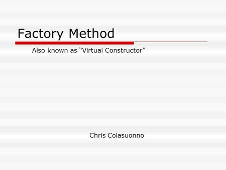 "Factory Method Chris Colasuonno Also known as ""Virtual Constructor"""