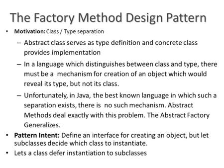 The Factory Method Design Pattern Motivation: Class / Type separation – Abstract class serves as type definition and concrete class provides implementation.