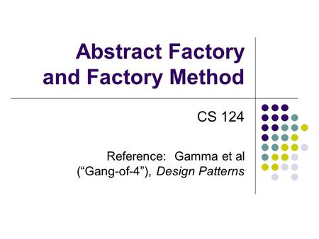 "Abstract Factory and Factory Method CS 124 Reference: Gamma et al (""Gang-of-4""), Design Patterns."