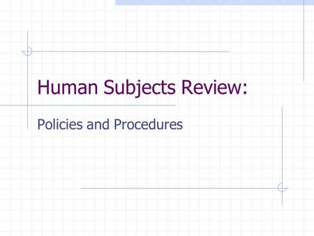 Human Subjects Review: Policies and Procedures. Why A Human Subjects Review? It is the policy of this University that all researchers undertaking studies.