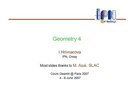 Geometry 4 I.Hrivnacova IPN, Orsay Most slides thanks to M. Asai, SLAC Cours Paris 2007 4 - 8 June 2007.