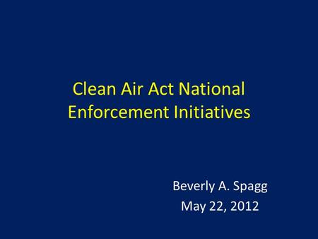 Clean Air Act National Enforcement Initiatives Beverly A. Spagg May 22, 2012.