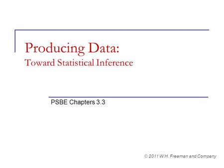 Producing Data: Toward Statistical Inference PSBE Chapters 3.3 © 2011 W.H. Freeman and Company.
