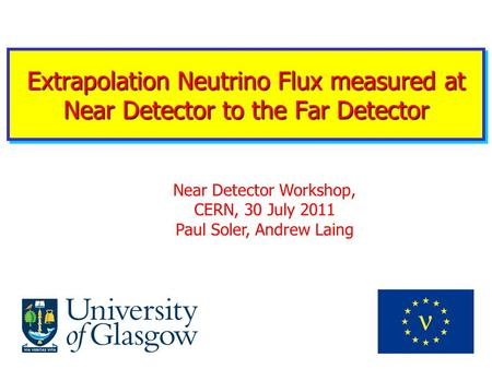 Extrapolation Neutrino Flux measured at Near Detector to the Far Detector Near Detector Workshop, CERN, 30 July 2011 Paul Soler, Andrew Laing.