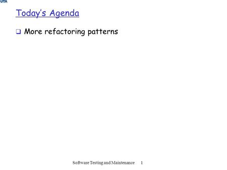 Today's Agenda  More refactoring patterns Software Testing and Maintenance 1.