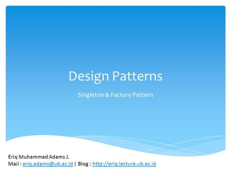 Design Patterns Singleton & Factory Pattern Eriq Muhammad Adams J. Mail : | Blog :