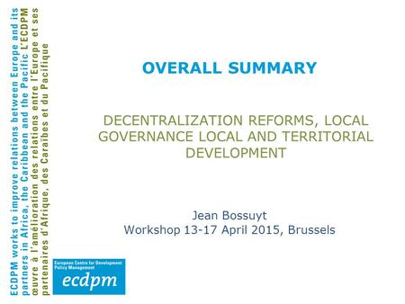 OVERALL SUMMARY DECENTRALIZATION REFORMS, LOCAL GOVERNANCE LOCAL AND TERRITORIAL DEVELOPMENT Jean Bossuyt Workshop 13-17 April 2015, Brussels.