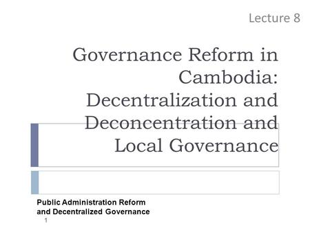 Governance Reform in Cambodia: Decentralization and Deconcentration and Local Governance Lecture 8 1 Public Administration Reform and Decentralized Governance.