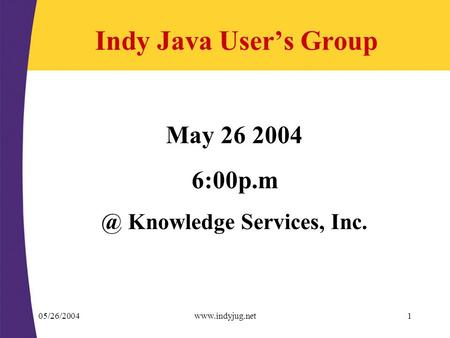 05/26/2004www.indyjug.net1 Indy Java User's Group May 26 2004 Knowledge Services, Inc.