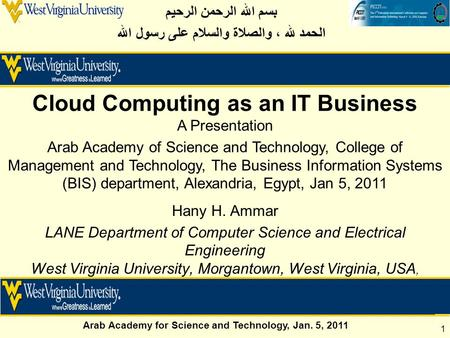 Arab Academy for Science and Technology, Jan. 5, 2011 1 Hany H. Ammar LANE Department of <strong>Computer</strong> Science and Electrical Engineering West Virginia University,