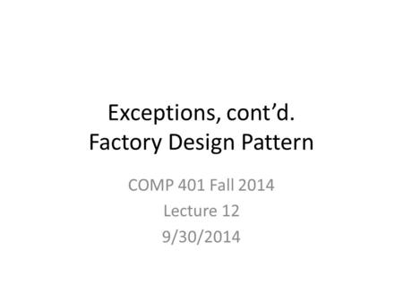 Exceptions, cont'd. Factory Design Pattern COMP 401 Fall 2014 Lecture 12 9/30/2014.