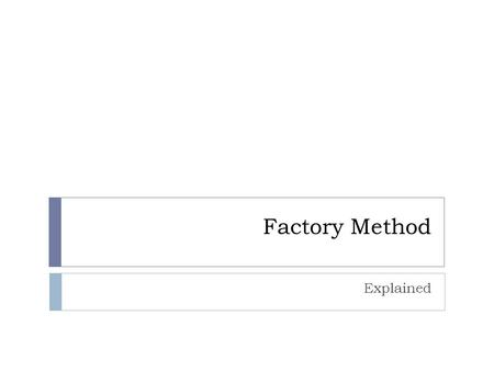Factory Method Explained. Intent  Define an interface for creating an object, but let subclasses decide which class to instantiate.  Factory Method.