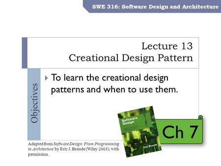 SWE 316: Software Design and Architecture – Dr. Khalid Aljasser Objectives Lecture 13 Creational Design Pattern SWE 316: Software Design and Architecture.