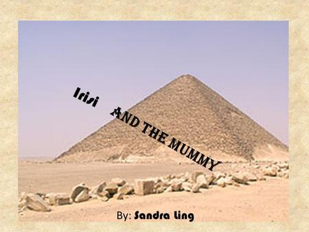 Irisi and the Mummy By: Sandra Ling. A long time ago, there was a husband and wife. They lived in a lovely pyramid in Egypt. One day, the man's wife.
