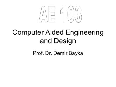 Computer Aided Engineering and Design Prof. Dr. Demir Bayka.