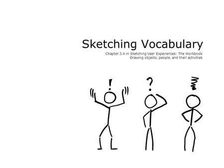 Sketching Vocabulary Chapter 3.4 in Sketching User Experiences: The Workbook Drawing objects, people, and their activities.