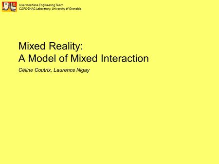 Mixed Reality: A Model of Mixed Interaction Céline Coutrix, Laurence Nigay User Interface Engineering Team CLIPS-IMAG Laboratory, University of Grenoble.