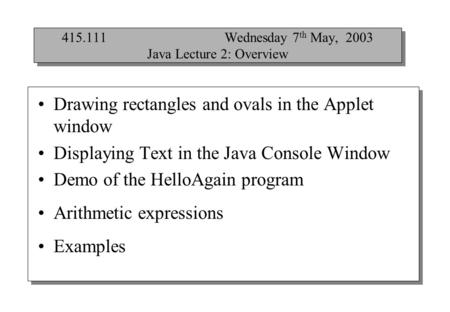 Drawing rectangles and ovals in the Applet window Displaying Text in the Java Console Window Demo of the HelloAgain program Arithmetic expressions Examples.