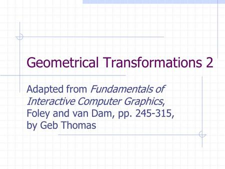 Geometrical Transformations 2 Adapted from Fundamentals of Interactive Computer Graphics, Foley and van Dam, pp. 245-315, by Geb Thomas.