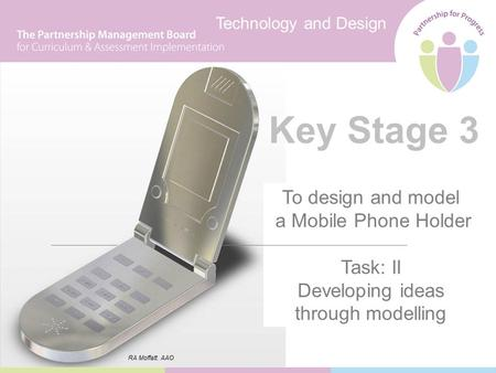 Technology and Design Key Stage 3 To design and model a Mobile Phone Holder Task: II Developing ideas through modelling RA Moffatt. AAO.