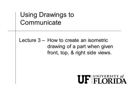 Using Drawings to Communicate Lecture 3 –How to create an isometric drawing of a part when given front, top, & right side views.