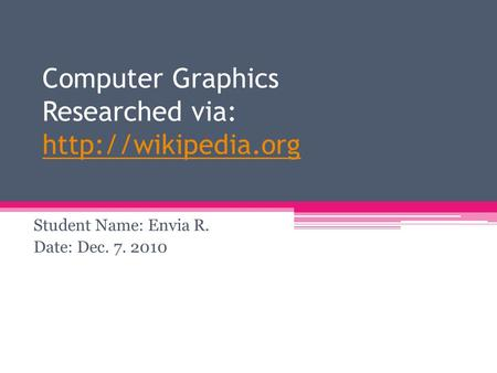 Computer Graphics Researched via:   Student Name: Envia R. Date: Dec. 7. 2010.