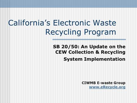 California's Electronic Waste Recycling Program SB 20/50: An Update on the CEW Collection & Recycling System Implementation CIWMB E-waste Group www.eRecycle.org.