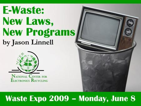 Waste Expo 2009 – Monday, June 8 E-Waste: New Laws, New Programs by Jason Linnell.