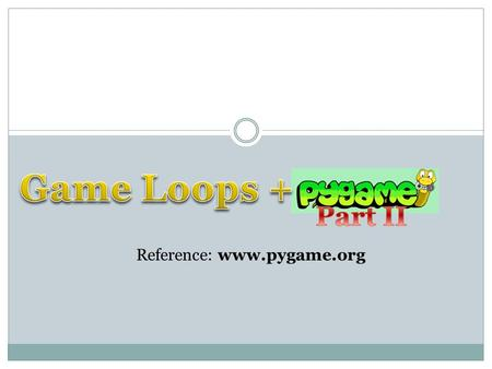Reference: www.pygame.org. The Game Loop Animation / Game loop 1. Update variables 2. [Get input from the user] (GameLoop only) 3. Draw (using variables)