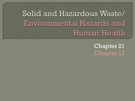 Chapter 21 Chapter 17. 1. What do E-wastes consist of? 2. Where do most e-waste end up? What % are recyclable? 3. Name 3 metals <strong>and</strong> 4 toxic/hazardous.