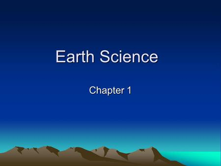 Earth Science Chapter 1. Earth science - the scientific study of Earth and the universe around it Scientific study of Earth began thousands of years ago.