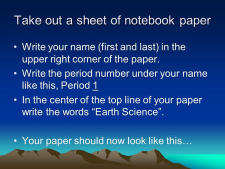 Take out a sheet of notebook paper Write your name (first and last) in the upper right corner of the paper. Write the period number under your name like.