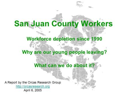 San Juan County Workers Workforce depletion since 1990 Why are our young people leaving? What can we do about it? A Report by the Orcas Research Group.