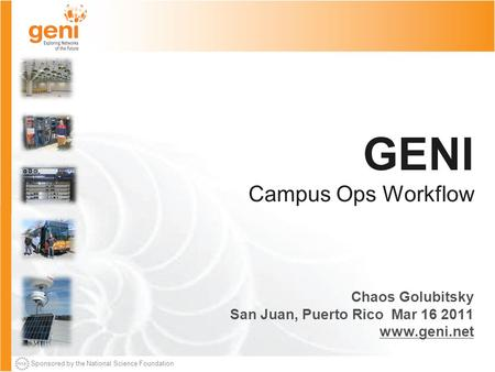 Sponsored by the National Science Foundation GENI Campus Ops Workflow Chaos Golubitsky San Juan, Puerto Rico Mar 16 2011 www.geni.net.