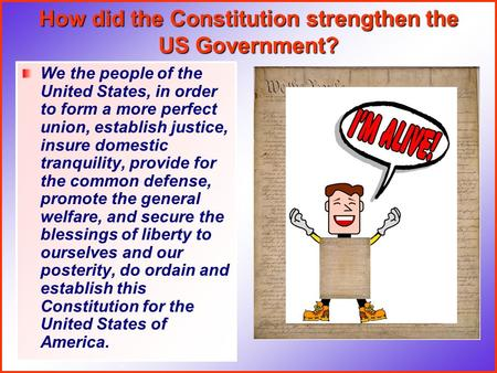 How did the Constitution strengthen the US Government? We the people of the United States, in order to form a more perfect union, establish justice, insure.