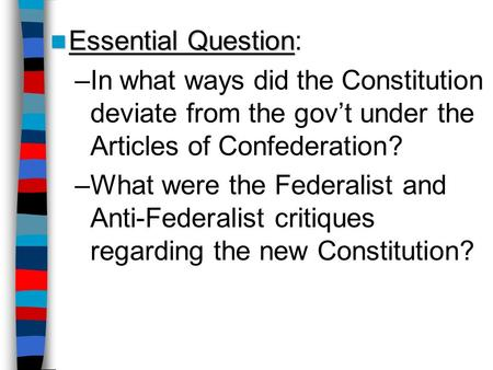 Essential Question Essential Question: –In what ways did the Constitution deviate from the gov't under the Articles of Confederation? –What were the Federalist.
