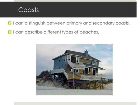 Coasts  I can distinguish between primary and secondary coasts.  I can describe different types of beaches.
