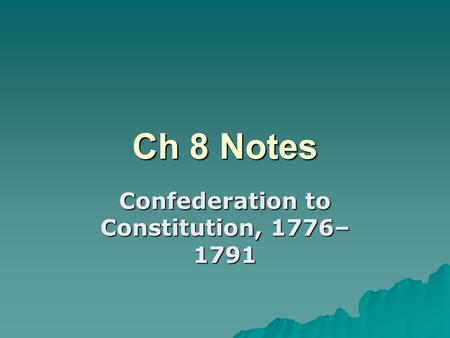 Ch 8 Notes Confederation to Constitution, 1776– 1791.