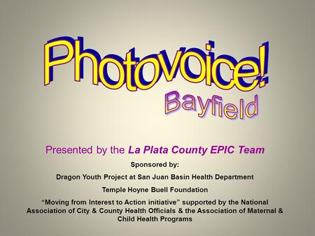 "Presented by the La Plata County EPIC Team Sponsored by: Dragon Youth Project at San Juan Basin Health Department Temple Hoyne Buell Foundation ""Moving."