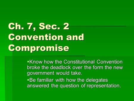 Ch. 7, Sec. 2 Convention and Compromise  Know how the Constitutional Convention broke the deadlock over the form the new government would take.  Be familiar.