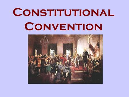 Constitutional Convention. Who? 55 Delegates from the States What? A meeting to discuss the new government When? Summer 1787 Where? Philadelphia (Independence.