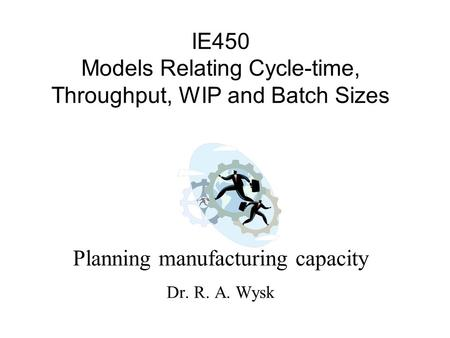 IE450 Models Relating Cycle-time, Throughput, WIP and Batch Sizes Planning manufacturing capacity Dr. R. A. Wysk.