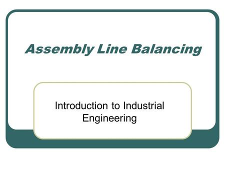 Assembly Line Balancing Introduction to Industrial Engineering.