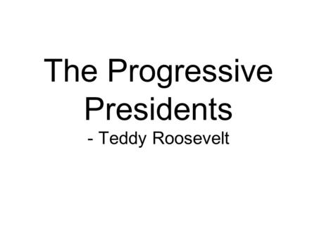 The Progressive Presidents - Teddy Roosevelt. Opener Would you consider Barack Obama to be a progressive President? Explain why or why not.